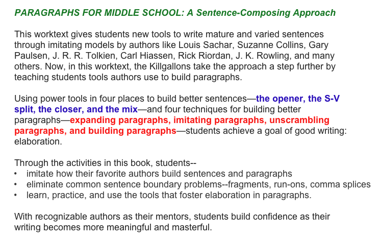 PARAGRAPHS FOR MIDDLE SCHOOL: A Sentence-Composing Approach  This worktext gives students new tools to write mature and varied sentences through imitating models by authors like Louis Sachar, Suzanne Collins, Gary Paulsen, J. R. R. Tolkien, Carl Hiassen, Rick Riordan, J. K. Rowling, and many others. Now, in this worktext, the Killgallons take the approach a step further by teaching students tools authors use to build paragraphs.  Using power tools in four places to build better sentences—the opener, the S-V split, the closer, and the mix—and four techniques for building better paragraphs—expanding paragraphs, imitating paragraphs, unscrambling paragraphs, and building paragraphs—students achieve a goal of good writing: elaboration.   Through the activities in this book, students-- imitate how their favorite authors build sentences and paragraphs eliminate common sentence boundary problems--fragments, run-ons, comma splices learn, practice, and use the tools that foster elaboration in paragraphs.  With recognizable authors as their mentors, students build confidence as their writing becomes more meaningful and masterful.
